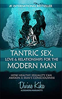 Tantric Sex, Love & Relationships For The Modern Man: How Healthy Sexuality Can Awaken A Man's Consciousness by [Marianetti, Alexsandra]