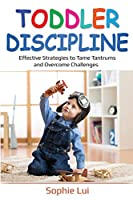 Toddler Discipline: Effective Strategies to Tame Tantrums and Overcome Challenges