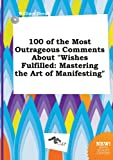 100 of the Most Outrageous Comments about Wishes Fulfilled: Mastering the Art of Manifesting