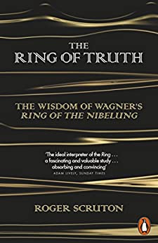 The Ring of Truth: The Wisdom of Wagner's Ring of the Nibelung by [Scruton, Roger]
