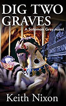 Dig Two Graves: A Gripping Crime Thriller (Solomon Gray Book 1) by [Nixon, Keith]