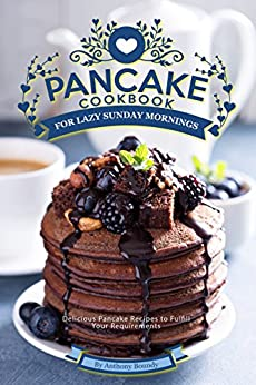 Pancake Cookbook for Lazy Sunday Mornings: Delicious Pancake Recipes to Fulfill Your Requirements by [Boundy, Anthony]