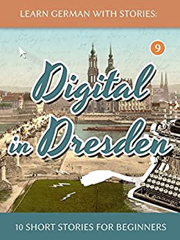 [Klein, André]のLearn German With Stories: Digital in Dresden - 10 Short Stories For Beginners (Dino lernt Deutsch 9) (German Edition)