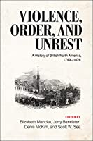 Violence, Order, and Unrest: A History of British North America 1749-1876