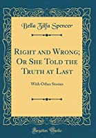 Right and Wrong; Or She Told the Truth at Last: With Other Stories (Classic Reprint)