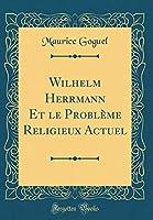 Wilhelm Herrmann Et Le Problème Religieux Actuel (Classic Reprint)