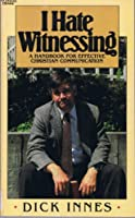 I Hate Witnessing: A Handbook for Effective Christian Communication