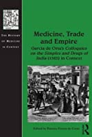 Medicine, Trade and Empire: Garcia de Orta's Colloquies on the Simples and Drugs of India (1563) in Context (The History of Medicine in Context)