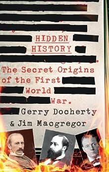 Hidden History: The Secret Origins of the First World War by [Docherty, Gerry, MacGregor, James]