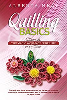 Quilling Basics: Discover the Magic World of Surprises in Quilling (Learn Quilling Book 1) by [Neal, Alberta]