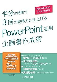 [小湊孝志]の半分の時間で3倍の説得力に仕上げる PowerPoint活用 企画書作成術