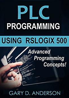 PLC Programming Using RSLogix 500: Advanced Programming Concepts by [Anderson, Gary]