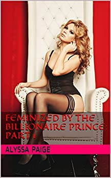 [Paige, Alyssa]のFeminized by the Billionaire Prince:  Part 1 (English Edition)