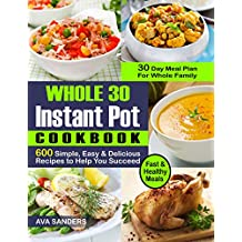 WHOLE 30 INSTANT POT COOKBOOK: 600 Simple, Easy and Delicious Recipes to Help You Succeed: Fast and Healthy Meals with  30 Day Meal Plan For Whole Family