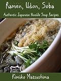 Ramen, Udon, Soba ? Authentic Japanese Noodle Soup Recipes (English Edition)