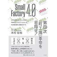 Small Factory 4.0 第四次「町工場」革命を目指せ! IoTの活用により、たった3年で「未来のファクトリー」となった町工場の構想と実践のすべて