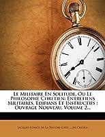 Le Militaire En Solitude, Ou Le Philosophe Chretien: Entretiens Militaires, Edifians Et Instructifs: Ouvrage Nouveau, Volume 2...