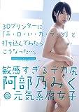 敏感過ぎるデカ尻 阿部乃みく@元気系腐女子 3Dプリンターに「エ・ロ・イ・カ・ラ・ダ」と打ち込んでみたらこうなった… [DVD]