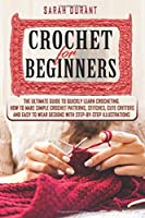Crochet for Beginners: The Ultimate Guide to Quickly Learn Crocheting, How to Make Simple Crochet Patterns, Stitches, Cute Critters and Easy to Wear Designs with Step-by-Step Illustrations