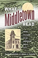 What Middletown Read: Print Culture in an American Small City (Studies in Print Culture and the History of the Book)