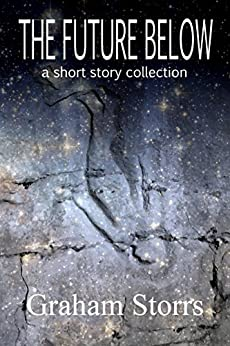 The Future Below: A Short Story Collection by [Storrs, Graham]