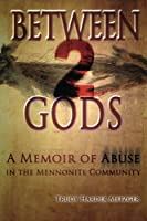 Between 2 Gods: A Memoir of Abuse in the Mennonite Community