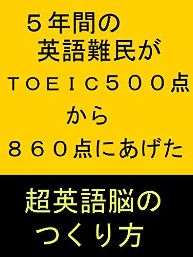 5年間の英語難民がTOEIC500点から860点にあげた英語脳のつくり方