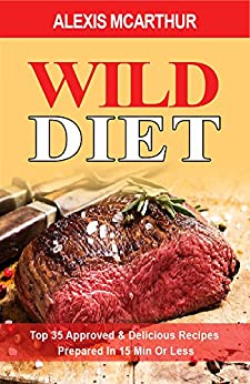 WILD DIET: Top 35 Approved & Delicious Recipes Prepared In 15 Min Or Less by [McArthur,Alexis]