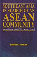 Southeast Asia in Search of an ASEAN Community: Insights from the Former ASEAN Secretary-general by Rodolfo C. Severino(1905-06-28)