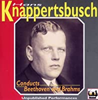 Hans Knappertsbusch Conducts Beethoven and Brahms: Unpublished Performances