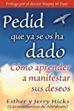 Pedid Que Ya Se Os Ha Dado / Ask and it is Given: Como Aprender a Manifestar Sus Deseos / Learning to Manifest your Desires