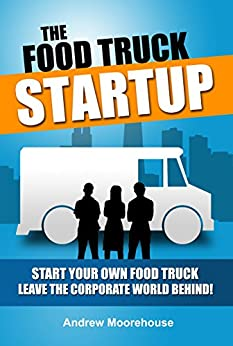 The Food Truck Startup - Start Your Own Food Truck - Leave the Corporate World Behind (Food Truck Startup Series Book 1) by [Moorehouse, Andrew]