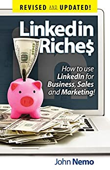 LinkedIn Riches: How To Use LinkedIn For Business, Sales and Marketing! by [Nemo, John]