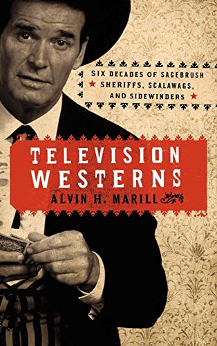 Television Westerns: Six Decades of Sagebrush Sheriffs, Scalawags, and Sidewinders
