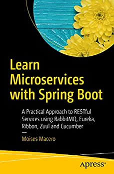 Learn Microservices with Spring Boot: A Practical Approach to RESTful Services using RabbitMQ, Eureka, Ribbon, Zuul and Cucumber by [Macero, Moises]