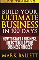 Build Your Ultimate Business in 100 Days!: How to Start a Business, Ideas to Build Your Business Process