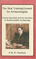 Best Training Ground for Archaeologists: Francis Haverfield and the Invention of Romano-British Archaelolgy