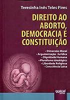 Direito ao Aborto, Democracia e Constituição. Dimensão Moral. Argumentação Jurídica. Dignidade Humana. Pluralismo