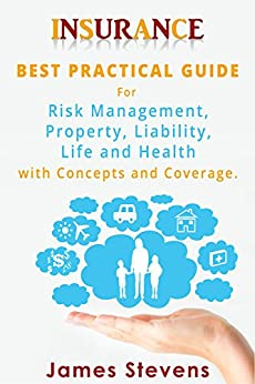 Insurance: Best Practical Guide for Risk Management, Property, Liability, Life and Health with Concepts and Coverage (Personal Finance Book 1) by [Stevens, James]