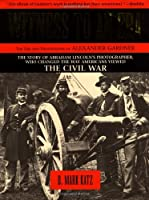 Witness to an Era: The Life and Photographs of Alexander Gardner : The Civil War, Lincoln, and the West