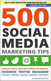 500 Social Media Marketing Tips: Essential Advice, Hints and Strategy for Business: Facebook, Twitter, Instagram, Pinterest, LinkedIn, YouTube, Snapchat, and More! (Updated MAY 2019!) by [Macarthy, Andrew]