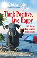 Chicken Soup for the Soul: Think Positive, Live Happy: 101 Stories about Creating Your Best Life
