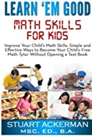 Learn'Em Good - Math Skills for Kids: Improve Your Child's Math Skills: Simple and Effective Ways to Become Your Child's Free Tutor Without Opening a Textbook