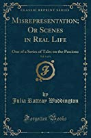Misrepresentation; Or Scenes in Real Life, Vol. 1 of 3: One of a Series of Tales on the Passions (Classic Reprint)