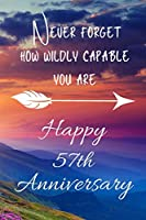 Never Forget How Wildly Capable You Are Happy 57th Anniversary: Anniversary Gift For Parents / Notebook / Journal / Anniversary Quotes / Anniversary Gifts for Him / Anniversary Presents/ Anniversary Gift For Her / Anniversary Gifts For Wife