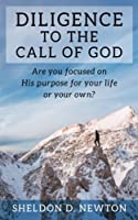 Diligence to the Call of God: Are You Focused on His Purpose for Your Life, or Your Own? (Diligence Series)