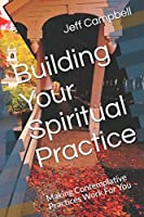 Building Your Spiritual Practice: Making Contemplative Practices Work For You (Faith-ing Project Guides)