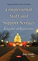 Congressional Staff and Support Services: Background and Responsibilities (Congressional Policies Practices and Procedures)