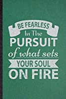 Be Fearless in the Pursuit of What Sets Your Soul on Fire: Funny Blank Lined Positive Motivation Notebook/ Journal, Graduation Appreciation Gratitude Thank You Souvenir Gag Gift, Stylish Graphic 110 Pages