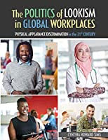 The Politics of Lookism in Global Workplaces: Physical Appearance Discrimination in the 21st Century